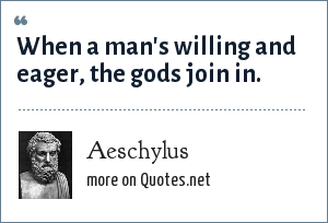 Aeschylus: When a man's willing and eager, the gods join in.