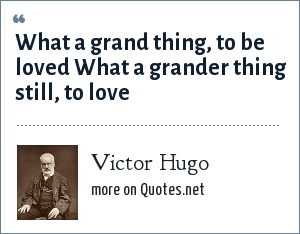 Victor Hugo: What a grand thing, to be loved What a grander thing still, to love