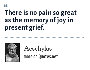Aeschylus: There is no pain so great as the memory of joy in present grief.