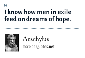 Aeschylus: I know how men in exile feed on dreams of hope.