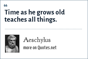 Aeschylus: Time as he grows old teaches all things.