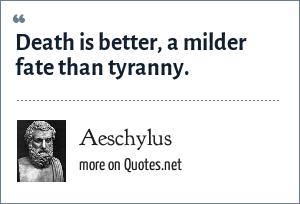 Aeschylus: Death is better, a milder fate than tyranny.
