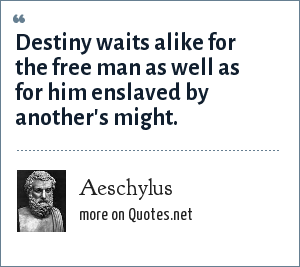 Aeschylus: Destiny waits alike for the free man as well as for him enslaved by another's might.