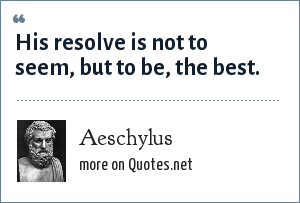 Aeschylus: His resolve is not to seem, but to be, the best.
