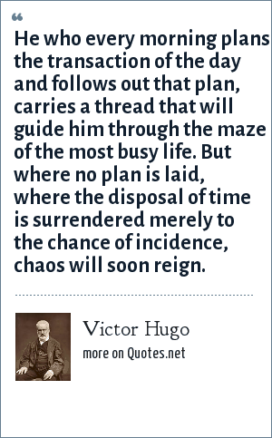 Victor Hugo: He who every morning plans the transaction of the day and follows out that plan, carries a thread that will guide him through the maze of the most busy life. But where no plan is laid, where the disposal of time is surrendered merely to the chance of incidence, chaos will soon reign.
