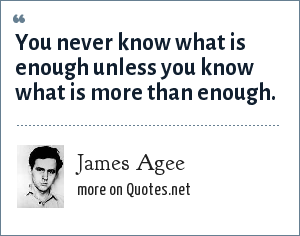 James Agee: You never know what is enough unless you know what is more than enough.