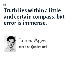 James Agee: Truth lies within a little and certain compass, but error is immense.