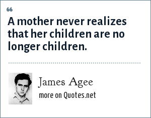 James Agee: A mother never realizes that her children are no longer children.