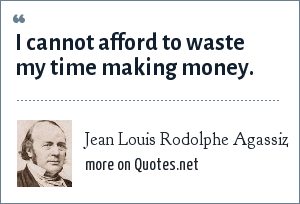 Jean Louis Rodolphe Agassiz: I cannot afford to waste my time making money.