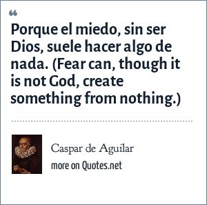 Caspar de Aguilar: Porque el miedo, sin ser Dios, suele hacer algo de nada. (Fear can, though it is not God, create something from nothing.)