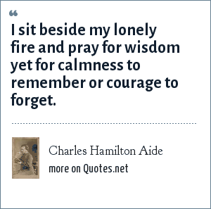 Charles Hamilton Aide: I sit beside my lonely fire and pray for wisdom yet for calmness to remember or courage to forget.