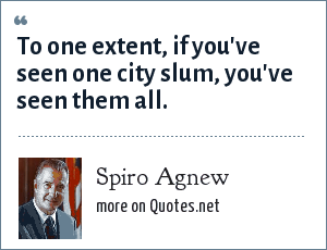 Spiro Agnew: To one extent, if you've seen one city slum, you've seen them all.