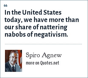 Spiro Agnew: In the United States today, we have more than our share of nattering nabobs of negativism.