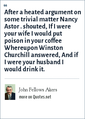 John Fellows Akers: After a heated argument on some trivial matter Nancy Astor . shouted, If I were your wife I would put poison in your coffee Whereupon Winston Churchill answered, And if I were your husband I would drink it.
