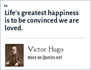 Victor Hugo: Life's greatest happiness is to be convinced we are loved.
