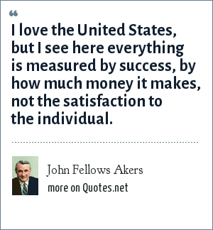 John Fellows Akers: I love the United States, but I see here everything is measured by success, by how much money it makes, not the satisfaction to the individual.
