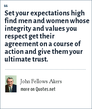 John Fellows Akers: Set your expectations high find men and women whose integrity and values you respect get their agreement on a course of action and give them your ultimate trust.