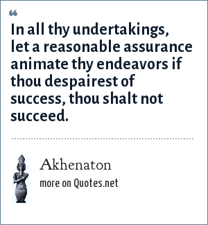 Akhenaton: In all thy undertakings, let a reasonable assurance animate thy endeavors if thou despairest of success, thou shalt not succeed.