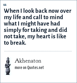 Akhenaton: When I look back now over my life and call to mind what I might have had simply for taking and did not take, my heart is like to break.