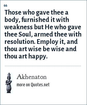 Akhenaton: Those who gave thee a body, furnished it with weakness but He who gave thee Soul, armed thee with resolution. Employ it, and thou art wise be wise and thou art happy.