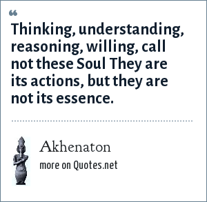 Akhenaton: Thinking, understanding, reasoning, willing, call not these Soul They are its actions, but they are not its essence.