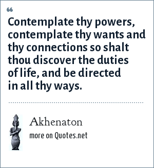 Akhenaton: Contemplate thy powers, contemplate thy wants and thy connections so shalt thou discover the duties of life, and be directed in all thy ways.