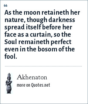 Akhenaton: As the moon retaineth her nature, though darkness spread itself before her face as a curtain, so the Soul remaineth perfect even in the bosom of the fool.