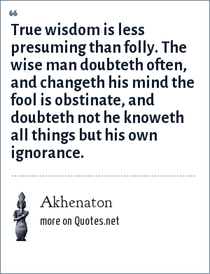 Akhenaton: True wisdom is less presuming than folly. The wise man doubteth often, and changeth his mind the fool is obstinate, and doubteth not he knoweth all things but his own ignorance.