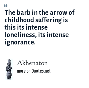 Akhenaton: The barb in the arrow of childhood suffering is this its intense loneliness, its intense ignorance.