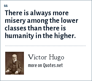 Victor Hugo: There is always more misery among the lower classes than there is humanity in the higher.