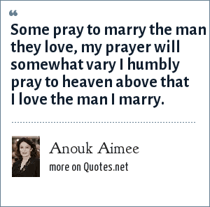 Anouk Aimee: Some pray to marry the man they love, my prayer will somewhat vary I humbly pray to heaven above that I love the man I marry.
