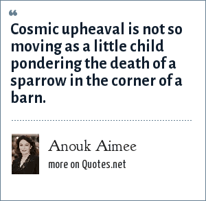 Anouk Aimee: Cosmic upheaval is not so moving as a little child pondering the death of a sparrow in the corner of a barn.