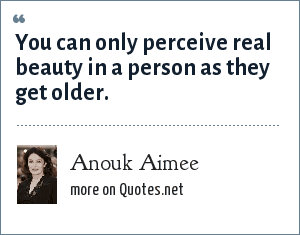 Anouk Aimee: You can only perceive real beauty in a person as they get older.