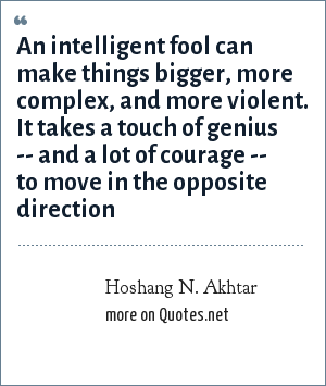 Hoshang N. Akhtar: An intelligent fool can make things bigger, more complex, and more violent. It takes a touch of genius -- and a lot of courage -- to move in the opposite direction
