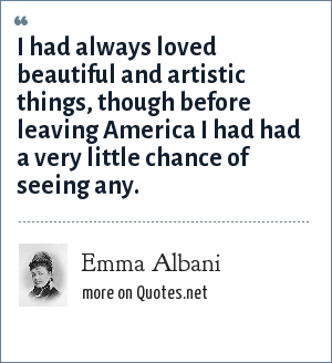 Emma Albani: I had always loved beautiful and artistic things, though before leaving America I had had a very little chance of seeing any.