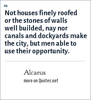 Alcaeus: Not houses finely roofed or the stones of walls well builded, nay nor canals and dockyards make the city, but men able to use their opportunity.