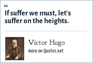 Victor Hugo: If suffer we must, let's suffer on the heights.