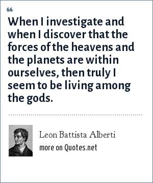 Leon Battista Alberti: When I investigate and when I discover that the forces of the heavens and the planets are within ourselves, then truly I seem to be living among the gods.