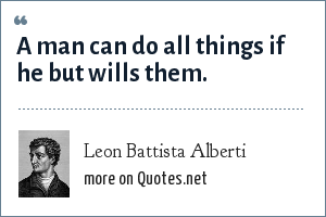 Leon Battista Alberti: A man can do all things if he but wills them.