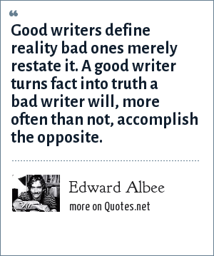 Edward Albee: Good writers define reality bad ones merely restate it. A good writer turns fact into truth a bad writer will, more often than not, accomplish the opposite.