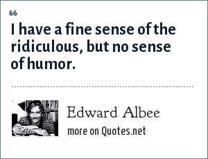 Edward Albee: I have a fine sense of the ridiculous, but no sense of humor.