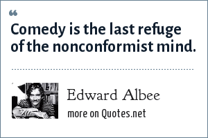 Edward Albee: Comedy is the last refuge of the nonconformist mind.