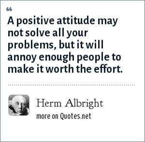 Herm Albright: A positive attitude may not solve all your problems, but it will annoy enough people to make it worth the effort.