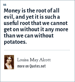 Louisa May Alcott: Money is the root of all evil, and yet it is such a useful root that we cannot get on without it any more than we can without potatoes.
