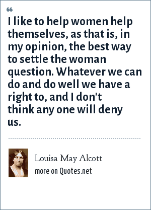 Louisa May Alcott: I like to help women help themselves, as that is, in my opinion, the best way to settle the woman question. Whatever we can do and do well we have a right to, and I don't think any one will deny us.