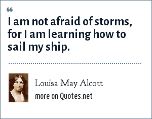 Louisa May Alcott: I am not afraid of storms, for I am learning how to sail my ship.