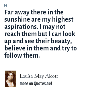 Louisa May Alcott: Far away there in the sunshine are my highest aspirations. I may not reach them but I can look up and see their beauty, believe in them and try to follow them.