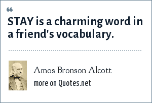 Amos Bronson Alcott: STAY is a charming word in a friend's vocabulary.