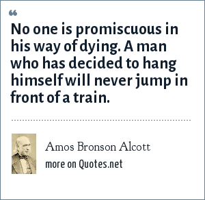 Amos Bronson Alcott: No one is promiscuous in his way of dying. A man who has decided to hang himself will never jump in front of a train.