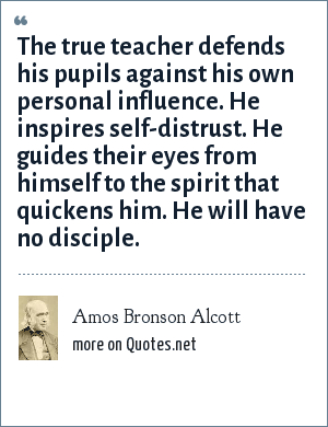Amos Bronson Alcott: The true teacher defends his pupils against his own personal influence. He inspires self-distrust. He guides their eyes from himself to the spirit that quickens him. He will have no disciple.